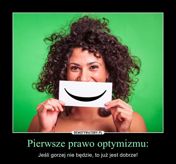 Pierwsze prawo optymizmu: – Jeśli gorzej nie będzie, to już jest dobrze!