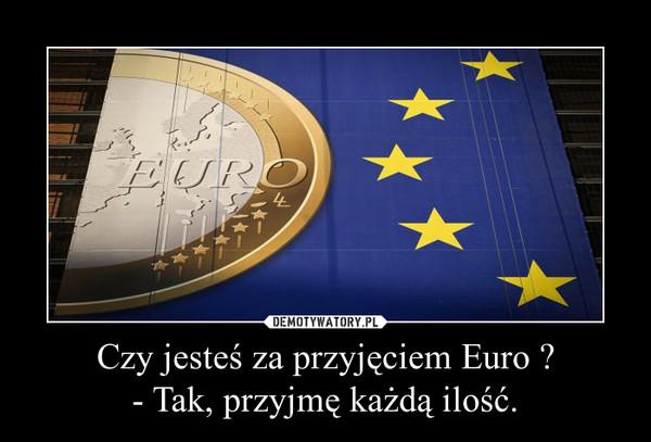 Czy jesteś za przyjęciem Euro ? - Tak, przyjmę każdą ilość. –