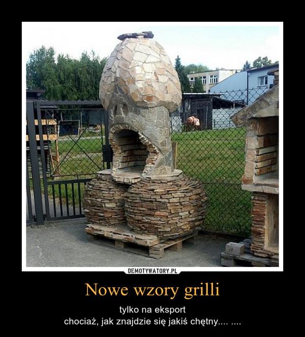 Nowe wzory grilli – tylko na eksportchociaż, jak znajdzie się jakiś chętny.... ....