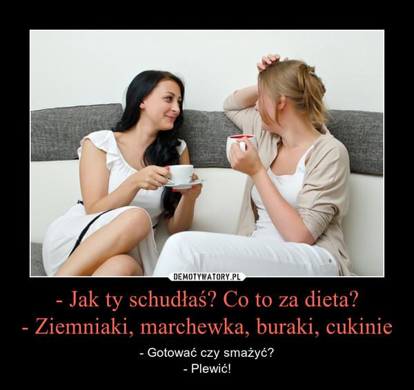 - Jak ty schudłaś? Co to za dieta?- Ziemniaki, marchewka, buraki, cukinie – - Gotować czy smażyć?- Plewić!