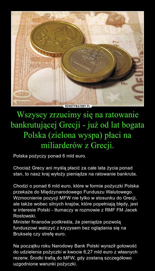 Wszyscy zrzucimy się na ratowanie bankrutującej Grecji - już od lat bogata Polska (zielona wyspa) płaci na miliarderów z Grecji. – Polska pożyczy ponad 6 mld euro.Chociaż Grecy ani myślą płacić za całe lata życia ponad stan, to nasz kraj wyłoży pieniądze na ratowanie bankruta. Chodzi o ponad 6 mld euro, które w formie pożyczki Polska przekaże do Międzynarodowego Funduszu Walutowego.Wzmocnienie pozycji MFW nie tylko w stosunku do Grecji, ale także wobec silnych krajów, które popełniają błędy, jest w interesie Polski - tłumaczy w rozmowie z RMF FM Jacek Rostowski.Minister finansów podkreśla, że pieniądze pozwolą funduszowi walczyć z kryzysem bez oglądania się na Brukselę czy strefę euro. Na początku roku Narodowy Bank Polski wyraził gotowość do udzielenia pożyczki w kwocie 6,27 mld euro z własnych rezerw. Środki trafią do MFW, gdy zostaną szczegółowo uzgodnione warunki pożyczki.
