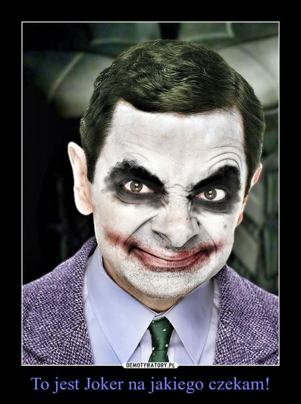 To jest Joker na jakiego czekam! –