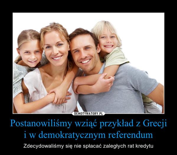 Postanowiliśmy wziąć przykład z Grecji i w demokratycznym referendum – Zdecydowaliśmy się nie spłacać zaległych rat kredytu
