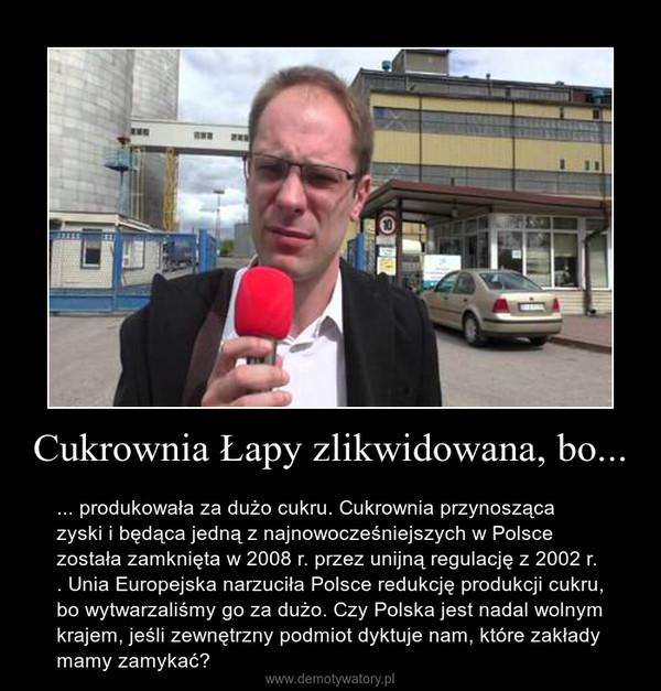 Cukrownia Łapy zlikwidowana, bo... – ... produkowała za dużo cukru. Cukrownia przynosząca zyski i będąca jedną z najnowocześniejszych w Polsce  została zamknięta w 2008 r. przez unijną regulację z 2002 r. . Unia Europejska narzuciła Polsce redukcję produkcji cukru, bo wytwarzaliśmy go za dużo. Czy Polska jest nadal wolnym krajem, jeśli zewnętrzny podmiot dyktuje nam, które zakłady mamy zamykać?