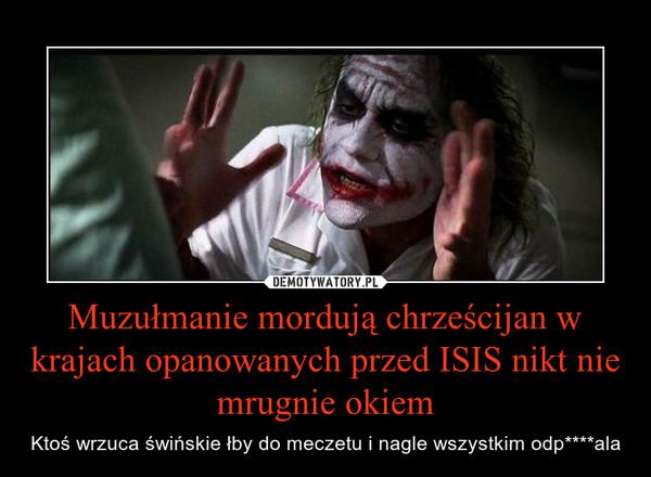 Muzułmanie mordują chrześcijan w krajach opanowanych przed ISIS nikt nie mrugnie okiem – Ktoś wrzuca świńskie łby do meczetu i nagle wszystkim odp****ala