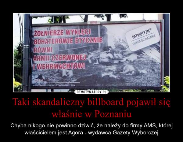Taki skandaliczny billboard pojawił się właśnie w Poznaniu – Chyba nikogo nie powinno dziwić, że należy do firmy AMS, której właścicielem jest Agora - wydawca Gazety Wyborczej