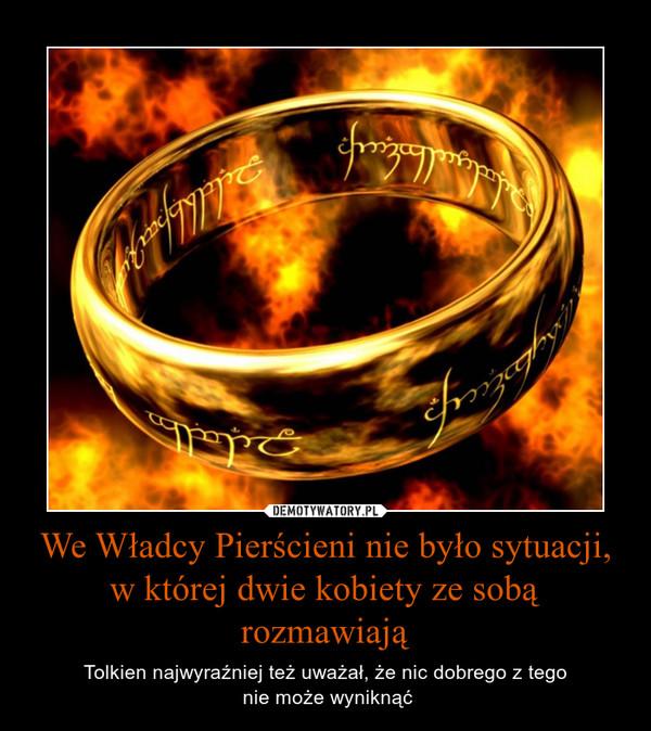 We Władcy Pierścieni nie było sytuacji, w której dwie kobiety ze sobą rozmawiają – Tolkien najwyraźniej też uważał, że nic dobrego z tego nie może wyniknąć