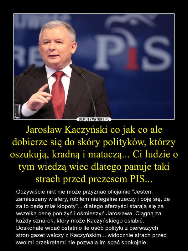 """Jarosław Kaczyński co jak co ale dobierze się do skóry polityków, którzy oszukują, kradną i mataczą... Ci ludzie o tym wiedzą wiec dlatego panuje taki strach przed prezesem PIS... – Oczywiście nikt nie może przyznać oficjalnie """"Jestem zamieszany w afery, robiłem nielegalne rzeczy i boję się, że za to będę miał kłopoty""""... dlatego aferzyści starają się za wszelką cenę poniżyć i ośmieszyć Jarosława. Ciągną za każdy sznurek, który może Kaczyńskiego osłabić.Doskonale widać ostatnio ile osób polityki z pierwszych stron gazet walczy z Kaczyńskim... widocznie strach przed swoimi przekrętami nie pozwala im spać spokojnie."""