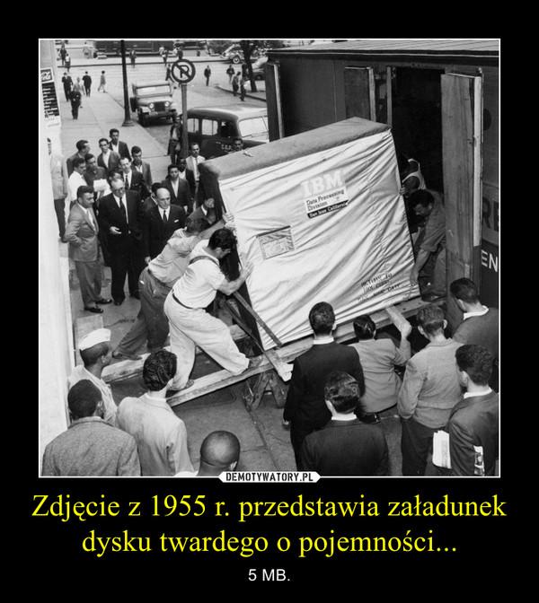Zdjęcie z 1955 r. przedstawia załadunek dysku twardego o pojemności... – 5 MB.