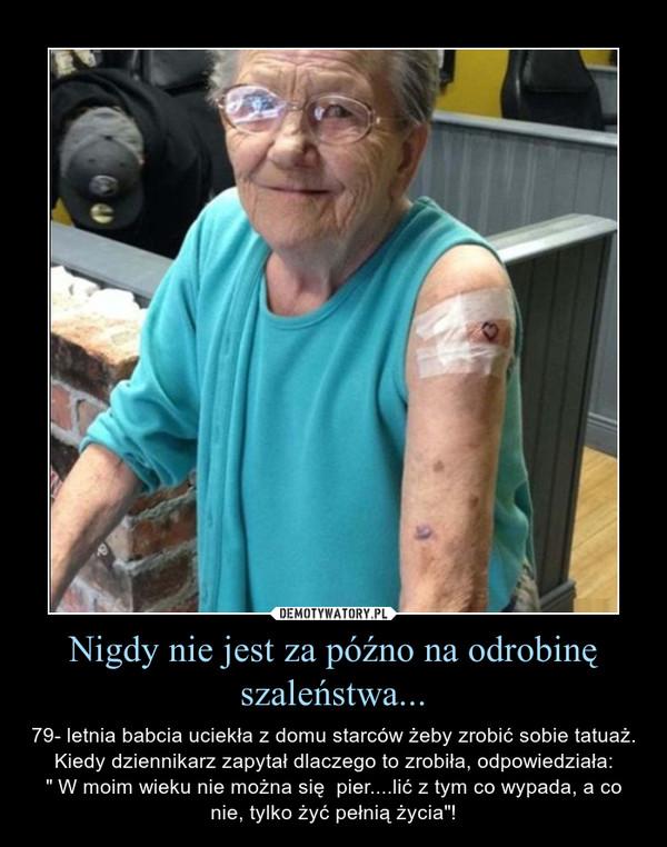 """Nigdy nie jest za późno na odrobinę szaleństwa... – 79- letnia babcia uciekła z domu starców żeby zrobić sobie tatuaż. Kiedy dziennikarz zapytał dlaczego to zrobiła, odpowiedziała:"""" W moim wieku nie można się  pier....lić z tym co wypada, a co nie, tylko żyć pełnią życia""""!"""