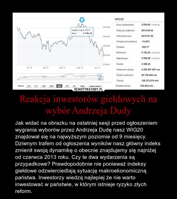 Reakcja inwestorów giełdowych na wybór Andrzeja Dudy – Jak widać na obrazku na ostatniej sesji przed ogłoszeniem wygrania wyborów przez Andrzeja Dudę nasz WIG20 znajdował się na najwyższym poziomie od 9 miesięcy. Dziwnym trafem od ogłoszenia wyników nasz główny indeks zmienił swoją dynamikę o obecnie znajdujemy się najniżej od czerwca 2013 roku. Czy te dwa wydarzenia są przypadkowe? Prawdopodobnie nie ponieważ indeksy giełdowe odzwierciedlają sytuację makroekonomiczną państwa. Inwestorzy wiedzą najlepiej że nie warto inwestować w państwie, w którym istnieje ryzyko złych reform.