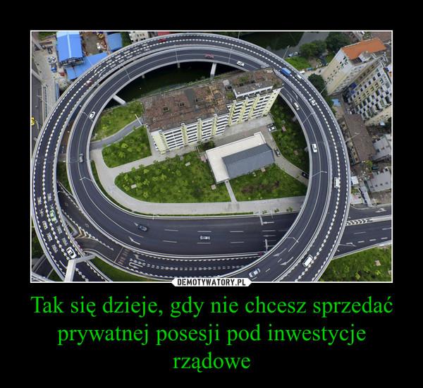 Tak się dzieje, gdy nie chcesz sprzedać prywatnej posesji pod inwestycje rządowe –