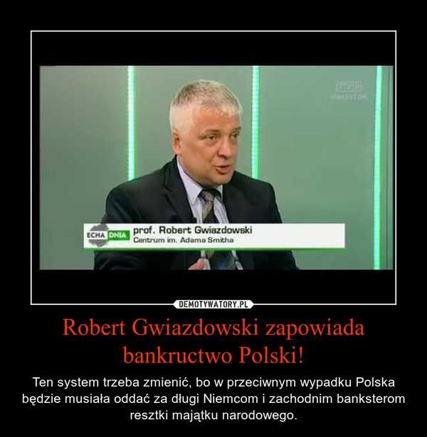 Robert Gwiazdowski zapowiada bankructwo Polski! – Ten system trzeba zmienić, bo w przeciwnym wypadku Polska będzie musiała oddać za długi Niemcom i zachodnim banksterom resztki majątku narodowego.
