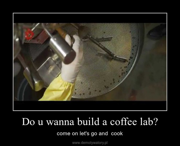 Do u wanna build a coffee lab? – come on let's go and  cook