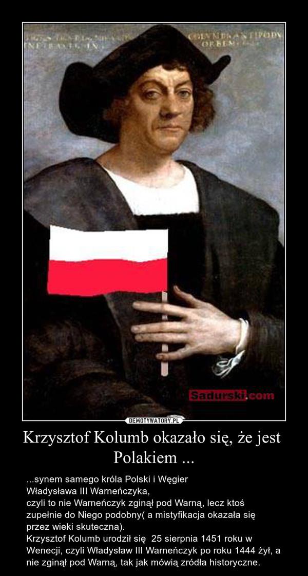 Krzysztof Kolumb okazało się, że jest  Polakiem ... – ...synem samego króla Polski i Węgier Władysława III Warneńczyka,czyli to nie Warneńczyk zginął pod Warną, lecz ktoś zupełnie do Niego podobny( a mistyfikacja okazała się przez wieki skuteczna).Krzysztof Kolumb urodził się  25 sierpnia 1451 roku w Wenecji, czyli Władysław III Warneńczyk po roku 1444 żył, a nie zginął pod Warną, tak jak mówią zródła historyczne.