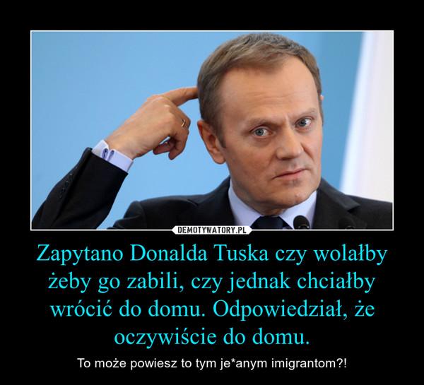 Zapytano Donalda Tuska czy wolałby żeby go zabili, czy jednak chciałby wrócić do domu. Odpowiedział, że oczywiście do domu. – To może powiesz to tym je*anym imigrantom?!