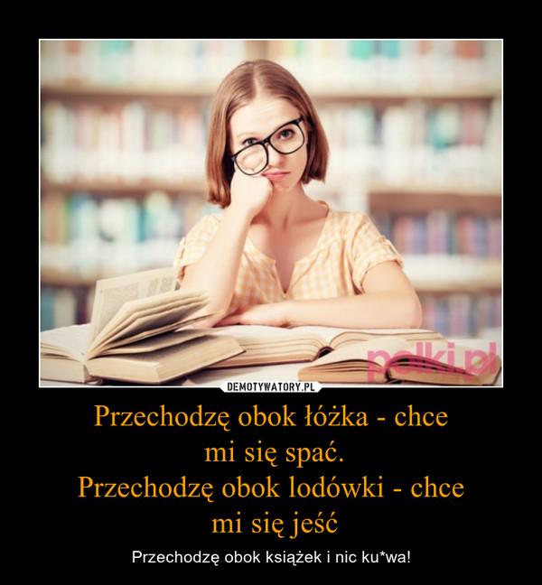 Przechodzę obok łóżka - chce mi się spać.Przechodzę obok lodówki - chce mi się jeść – Przechodzę obok książek i nic ku*wa!