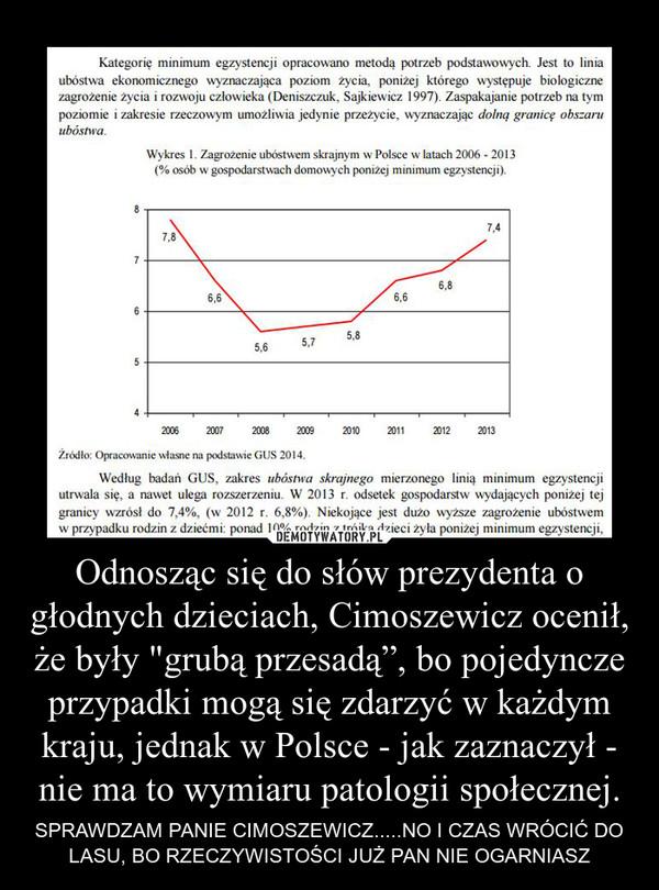"""Odnosząc się do słów prezydenta o głodnych dzieciach, Cimoszewicz ocenił, że były """"grubą przesadą"""", bo pojedyncze przypadki mogą się zdarzyć w każdym kraju, jednak w Polsce - jak zaznaczył - nie ma to wymiaru patologii społecznej. – SPRAWDZAM PANIE CIMOSZEWICZ.....NO I CZAS WRÓCIĆ DO LASU, BO RZECZYWISTOŚCI JUŻ PAN NIE OGARNIASZ"""