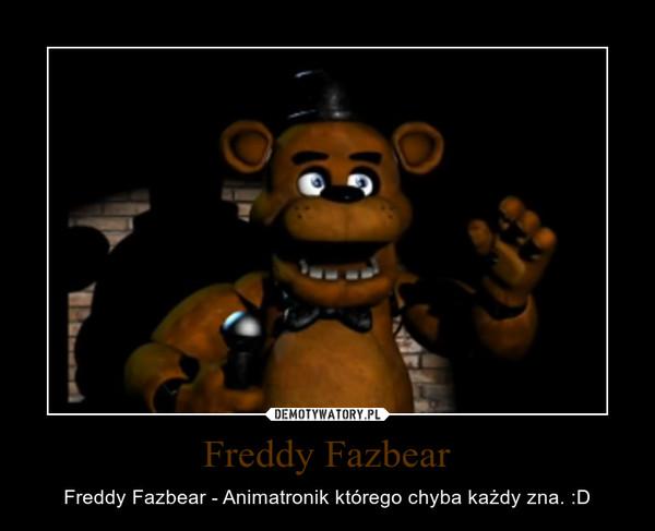 Freddy Fazbear – Freddy Fazbear - Animatronik którego chyba każdy zna. :D