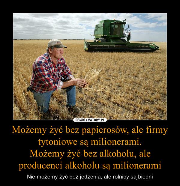 Możemy żyć bez papierosów, ale firmy tytoniowe są milionerami.Możemy żyć bez alkoholu, ale producenci alkoholu są milionerami – Nie możemy żyć bez jedzenia, ale rolnicy są biedni