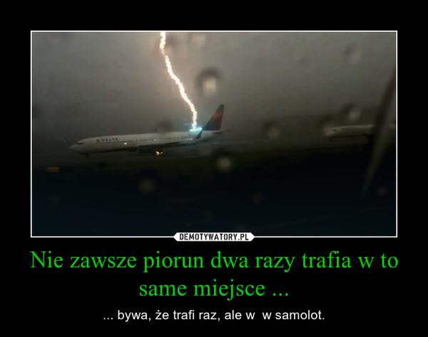 Nie zawsze piorun dwa razy trafia w to same miejsce ... – ... bywa, że trafi raz, ale w  w samolot.