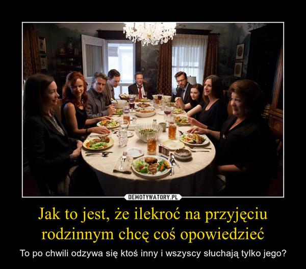Jak to jest, że ilekroć na przyjęciu rodzinnym chcę coś opowiedzieć – To po chwili odzywa się ktoś inny i wszyscy słuchają tylko jego?