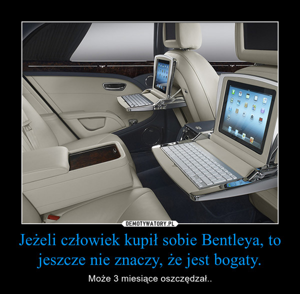 Jeżeli człowiek kupił sobie Bentleya, to jeszcze nie znaczy, że jest bogaty. – Może 3 miesiące oszczędzał..