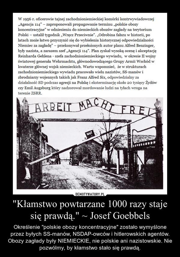 """""""Kłamstwo powtarzane 1000 razy staje się prawdą."""" ~ Josef Goebbels – Określenie """"polskie obozy koncentracyjne"""" zostało wymyślone przez byłych SS-manów, NSDAP-owców i hitlerowskich agentów. Obozy zagłady były NIEMIECKIE, nie polskie ani nazistowskie. Nie pozwólmy, by kłamstwo stało się prawdą."""