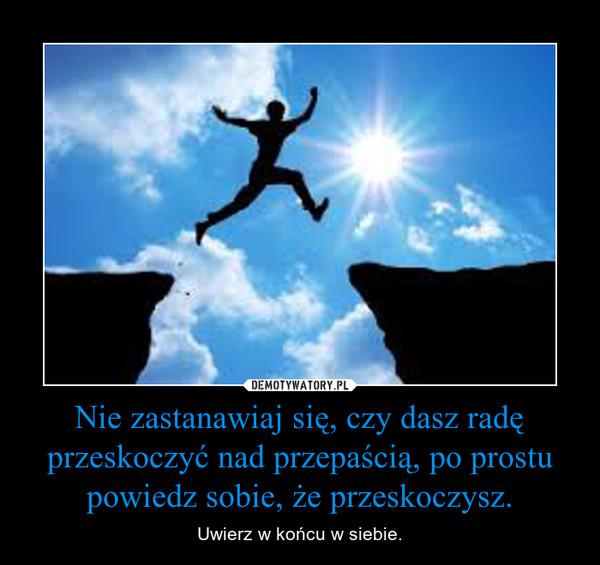 Nie zastanawiaj się, czy dasz radę przeskoczyć nad przepaścią, po prostu powiedz sobie, że przeskoczysz. – Uwierz w końcu w siebie.