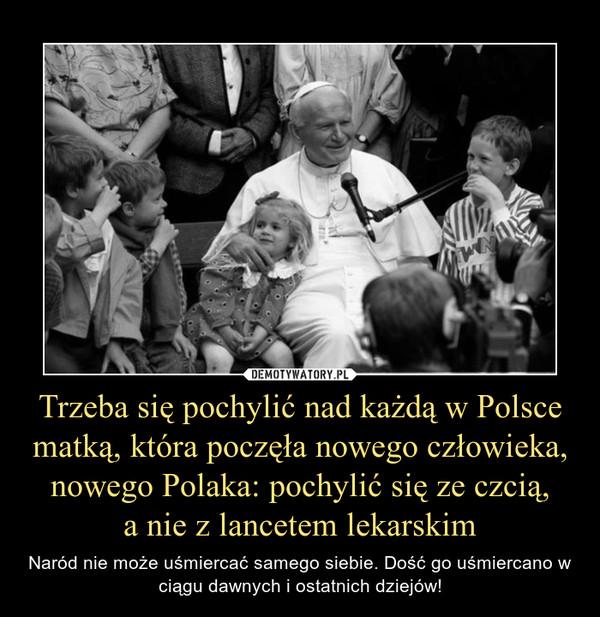Trzeba się pochylić nad każdą w Polsce matką, która poczęła nowego człowieka, nowego Polaka: pochylić się ze czcią, a nie z lancetem lekarskim