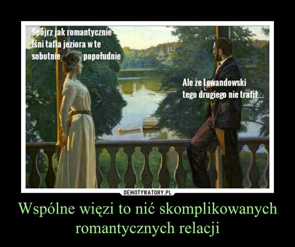 Wspólne więzi to nić skomplikowanych romantycznych relacji –