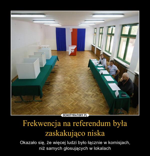 Frekwencja na referendum była zaskakująco niska – Okazało się, że więcej ludzi było łącznie w komisjach,niż samych głosujących w lokalach