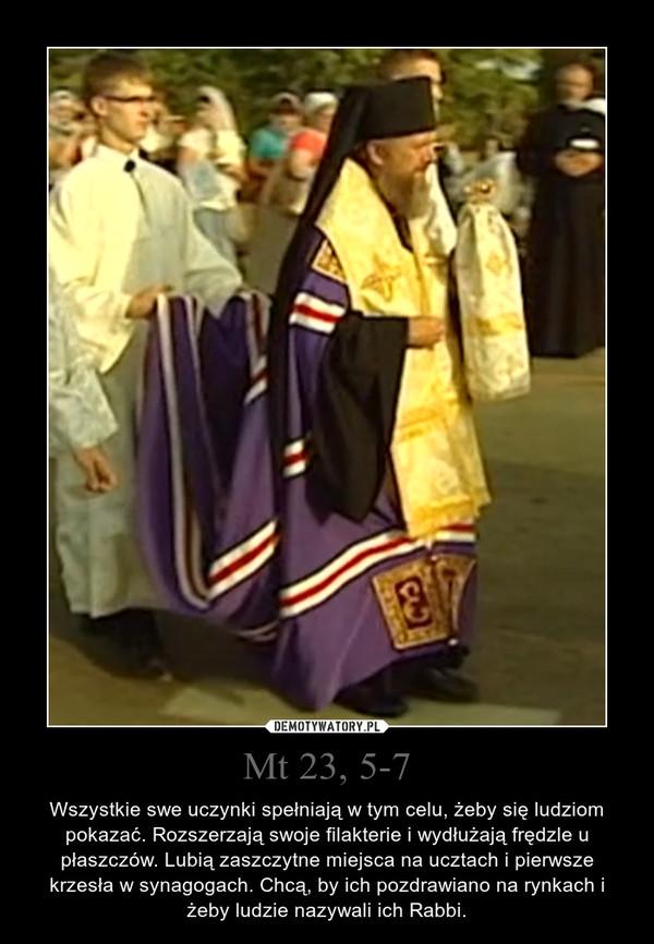 Mt 23, 5-7 – Wszystkie swe uczynki spełniają w tym celu, żeby się ludziom pokazać. Rozszerzają swoje filakterie i wydłużają frędzle u płaszczów. Lubią zaszczytne miejsca na ucztach i pierwsze krzesła w synagogach. Chcą, by ich pozdrawiano na rynkach i żeby ludzie nazywali ich Rabbi.