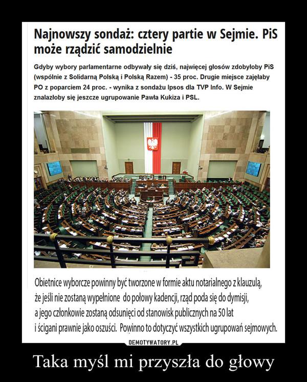 Taka myśl mi przyszła do głowy –  Najnowszy sondaż: cztery partie w Sejmie. PiS może rządzić samodzielnie Gdyby wybory parlamentarne odbywały się dziś, najwięcej głosów zdobyłoby PiS (wspólnie z Solidarną Polską i Polską Razem) - 35 proc. Drugie miejsce zajęłaby PO z poparciem 24 proc. - wynika z sondażu Ipsos dla TVP Info. W Sejmie znalazłoby się jeszcze ugrupowanie Pawła Kukiza i PSL. Obietnice wyborcze powinny być tworzone w formie aktu notarialnego z klauzulą, Że jeśli nie zostaną wypełnione do połowy kadencji, rząd poda się do dymisji, a jego członkowie zostaną odsunięci od stanowisk publicznych na 50 lat i ścigani prawnie jako oszuści. Powinno to dotyczyć wszystkich ugrupowań sejmowych.