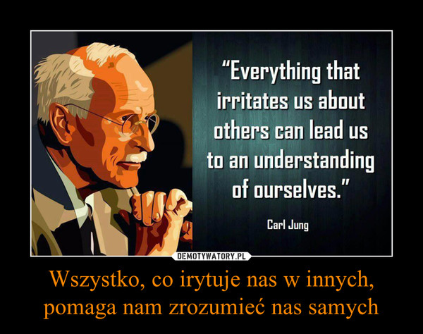 Wszystko, co irytuje nas w innych, pomaga nam zrozumieć nas samych –