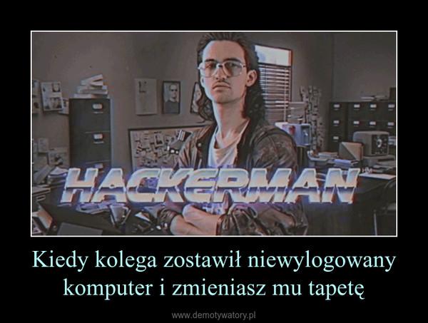 Kiedy kolega zostawił niewylogowany komputer i zmieniasz mu tapetę –