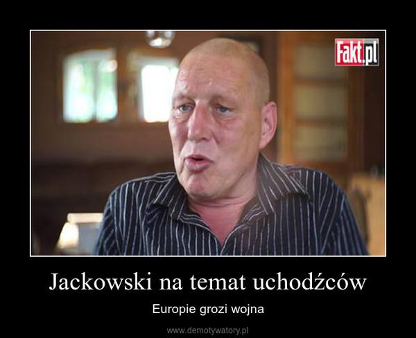 Jackowski na temat uchodźców – Europie grozi wojna