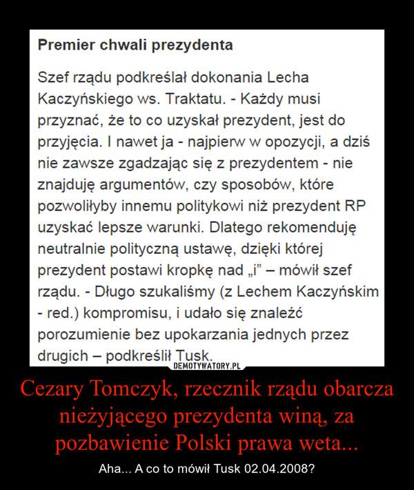 Cezary Tomczyk, rzecznik rządu obarcza nieżyjącego prezydenta winą, za pozbawienie Polski prawa weta... – Aha... A co to mówił Tusk 02.04.2008?