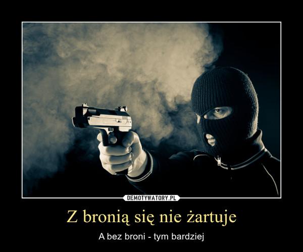 Z bronią się nie żartuje – A bez broni - tym bardziej
