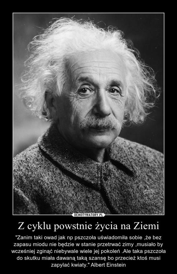 """Z cyklu powstnie życia na Ziemi – """"Zanim taki owad jak np pszczoła uświadomiła sobie ,że bez zapasu miodu nie będzie w stanie przetrwać zimy ,musiało by wcześniej zginąć niebywale wiele jej pokoleń .Ale taka pszczoła do skutku miała dawaną taką szansę bo przecież ktoś musi zapylać kwiaty."""" Albert Einstein"""