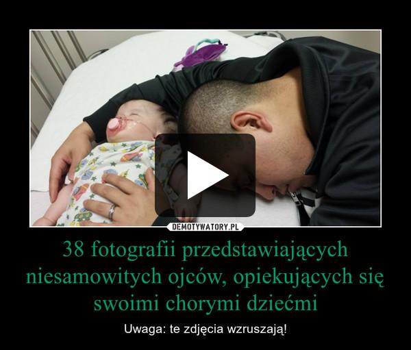 38 fotografii przedstawiających niesamowitych ojców, opiekujących się swoimi chorymi dziećmi – Uwaga: te zdjęcia wzruszają!