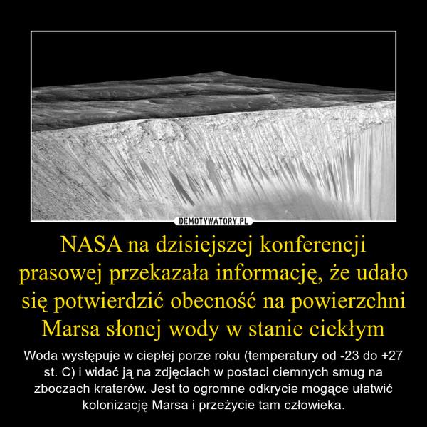 NASA na dzisiejszej konferencji prasowej przekazała informację, że udało się potwierdzić obecność na powierzchni Marsa słonej wody w stanie ciekłym – Woda występuje w ciepłej porze roku (temperatury od -23 do +27 st. C) i widać ją na zdjęciach w postaci ciemnych smug na zboczach kraterów. Jest to ogromne odkrycie mogące ułatwić kolonizację Marsa i przeżycie tam człowieka.