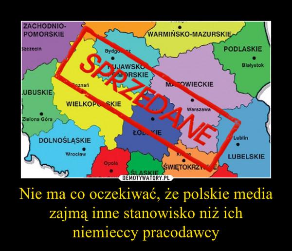 Nie ma co oczekiwać, że polskie media zajmą inne stanowisko niż ich niemieccy pracodawcy –