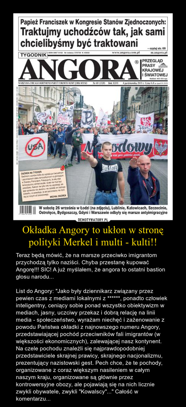 """Okładka Angory to ukłon w stronę polityki Merkel i multi - kulti!! – Teraz będą mówić, że na marsze przeciwko imigrantom przychodzą tylko naziści. Chyba przestanę kupować Angorę!!! SIC! A już myślałem, że angora to ostatni bastion głosu narodu...List do Angory: """"Jako były dziennikarz związany przez pewien czas z mediami lokalnymi z ******, ponadto człowiek inteligentny, ceniący sobie ponad wszystko obiektywizm w mediach, jasny, uczciwy przekaz i dobrą relację na linii media - społeczeństwo, wyrażam niechęć i zażenowanie z powodu Państwa okładki z najnowszego numeru Angory, przedstawiającej pochód przeciwników fali imigrantów (w większości ekonomicznych), zalewającej nasz kontynent. Na czele pochodu znaleźli się najprawdopodobniej przedstawiciele skrajnej prawicy, skrajnego nacjonalizmu, prezentujący nazistowski gest. Pech chce, że te pochody, organizowane z coraz większym nasileniem w całym naszym kraju, organizowane są głównie przez kontrowersyjne obozy, ale pojawiają się na nich licznie zwykli obywatele, zwykli """"Kowalscy""""..."""" Całość w komentarzu..."""