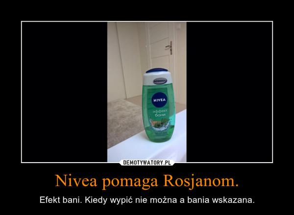 Nivea pomaga Rosjanom. – Efekt bani. Kiedy wypić nie można a bania wskazana.