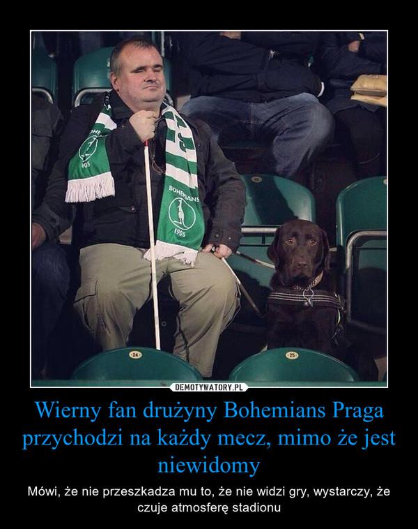Wierny fan drużyny Bohemians Praga przychodzi na każdy mecz, mimo że jest niewidomy – Mówi, że nie przeszkadza mu to, że nie widzi gry, wystarczy, że czuje atmosferę stadionu