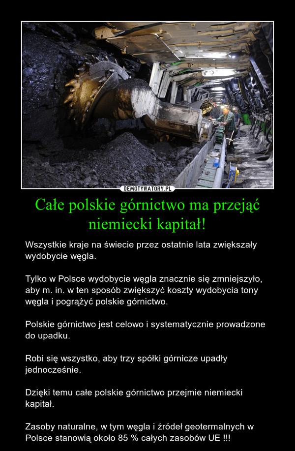 Całe polskie górnictwo ma przejąć niemiecki kapitał! – Wszystkie kraje na świecie przez ostatnie lata zwiększały wydobycie węgla.Tylko w Polsce wydobycie węgla znacznie się zmniejszyło, aby m. in. w ten sposób zwiększyć koszty wydobycia tony węgla i pogrążyć polskie górnictwo. Polskie górnictwo jest celowo i systematycznie prowadzone do upadku.Robi się wszystko, aby trzy spółki górnicze upadły jednocześnie. Dzięki temu całe polskie górnictwo przejmie niemiecki kapitał.Zasoby naturalne, w tym węgla i źródeł geotermalnych w Polsce stanowią około 85 % całych zasobów UE !!!
