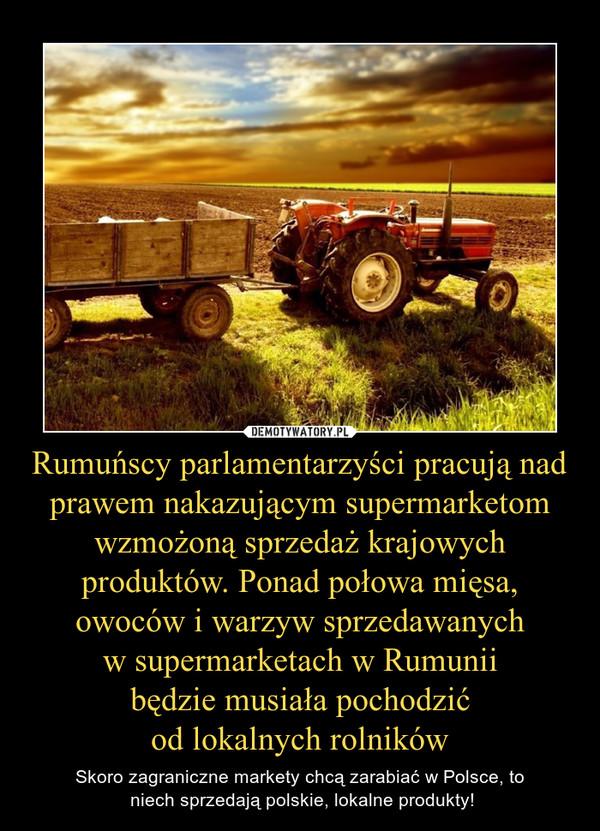 Rumuńscy parlamentarzyści pracują nad prawem nakazującym supermarketom wzmożoną sprzedaż krajowych produktów. Ponad połowa mięsa, owoców i warzyw sprzedawanych w supermarketach w Rumunii będzie musiała pochodzić od lokalnych rolników – Skoro zagraniczne markety chcą zarabiać w Polsce, to  niech sprzedają polskie, lokalne produkty!