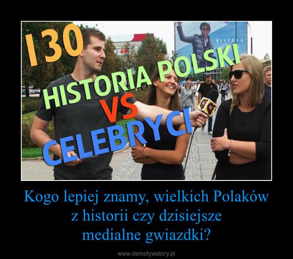 Kogo lepiej znamy, wielkich Polaków z historii czy dzisiejsze medialne gwiazdki? –