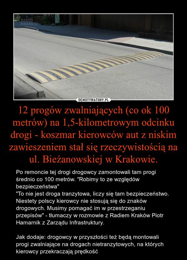 """12 progów zwalniających (co ok 100 metrów) na 1,5-kilometrowym odcinku drogi - koszmar kierowców aut z niskim zawieszeniem stał się rzeczywistością na ul. Bieżanowskiej w Krakowie. – Po remoncie tej drogi drogowcy zamontowali tam progi średnio co 100 metrów. """"Robimy to ze względów bezpieczeństwa""""""""To nie jest droga tranzytowa, liczy się tam bezpieczeństwo. Niestety polscy kierowcy nie stosują się do znaków drogowych. Musimy pomagać im w przestrzeganiu przepisów"""" - tłumaczy w rozmowie z Radiem Kraków Piotr Hamarnik z Zarządu Infrastruktury. Jak dodaje: drogowcy w przyszłości też będą montowali progi zwalniające na drogach nietranzytowych, na których kierowcy przekraczają prędkość"""